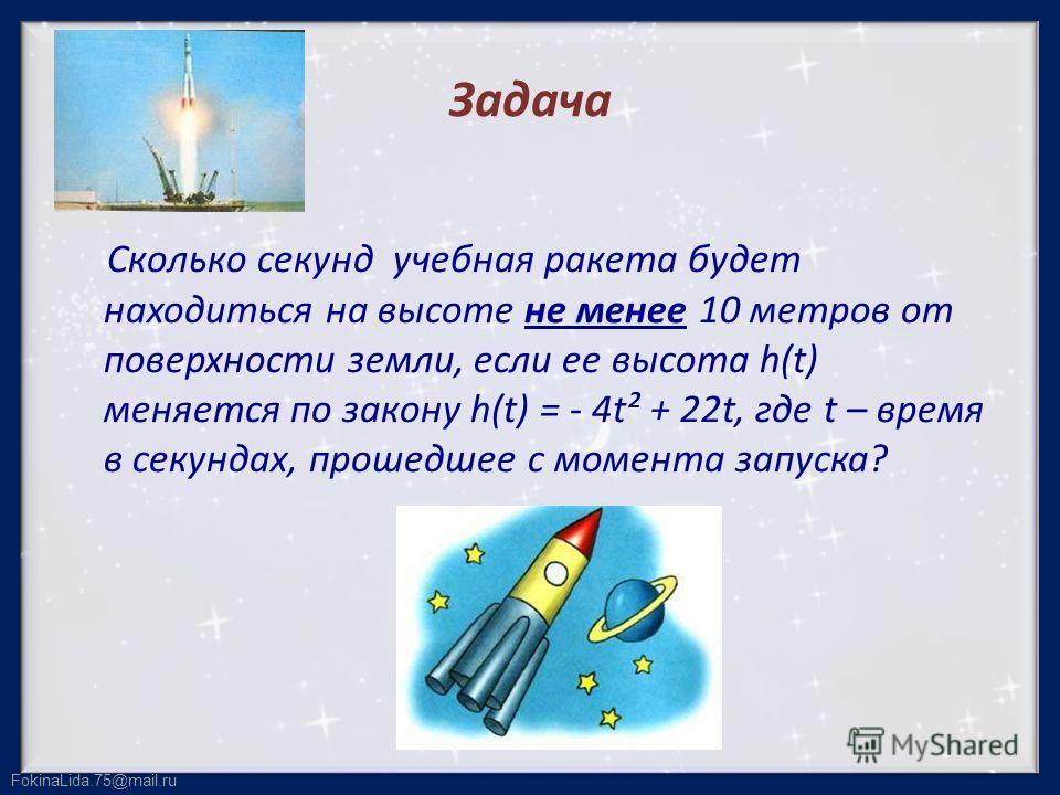 FokinaLida.75@mail.ru Задача Сколько секунд учебная ракета будет находиться на высоте не менее 10 метров от поверхности земли, если ее высота h(t) меняется по закону h(t) = - 4t² + 22t, где t – время в секундах, прошедшее с момента запуска?