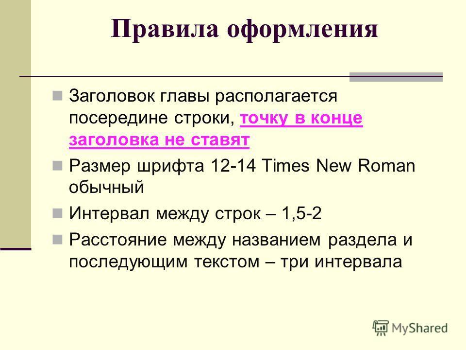 Правила оформления Заголовок главы располагается посередине строки, точку в конце заголовка не ставят Размер шрифта 12-14 Times New Roman обычный Интервал между строк – 1,5-2 Расстояние между названием раздела и последующим текстом – три интервала