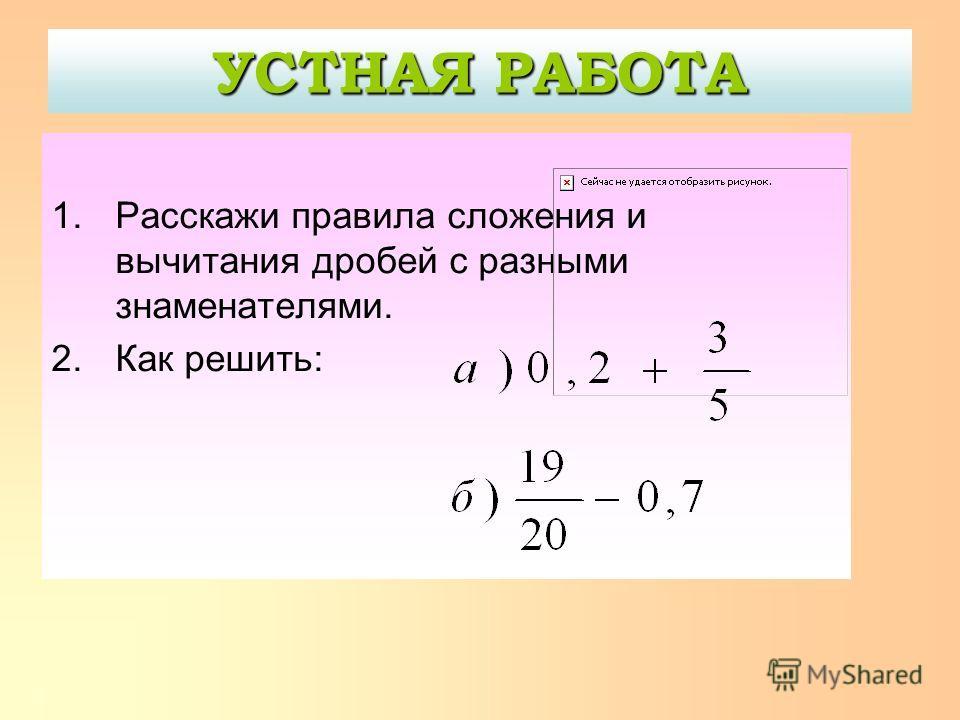 Как вычислить такой пример? Вывод: привести к общему знаменателю 34 = 48 Попробуйте сформулировать правило 1.Найти общий знаменатель. 2.Найти дополнительные множители. 3.Дополнительные множители умножить на числители. 4.Произвести действия. 5.Записат