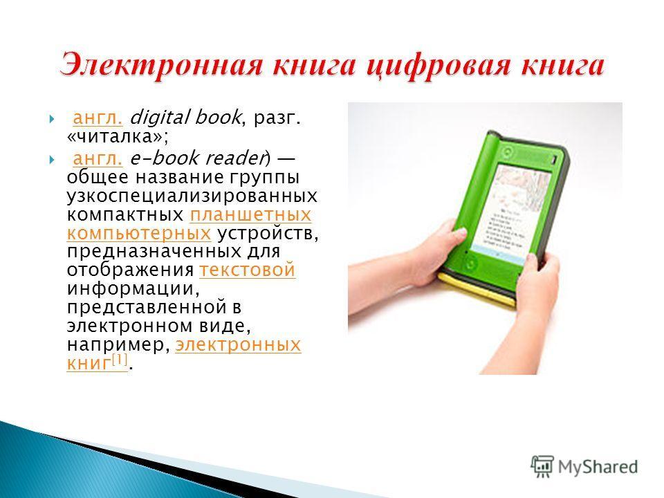 англ. digital book, разг. «читалка»;англ. англ. e-book reader) общее название группы узкоспециализированных компактных планшетных компьютерных устройств, предназначенных для отображения текстовой информации, представленной в электронном виде, наприме