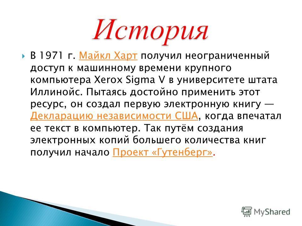 В 1971 г. Майкл Харт получил неограниченный доступ к машинному времени крупного компьютера Xerox Sigma V в университете штата Иллинойс. Пытаясь достойно применить этот ресурс, он создал первую электронную книгу Декларацию независимости США, когда впе