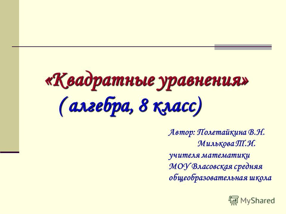 «Квадратные уравнения» ( алгебра, 8 класс) Автор: Полетайкина В.Н. Милькова Т.И. учителя математики МОУ Власовская средняя общеобразовательная школа