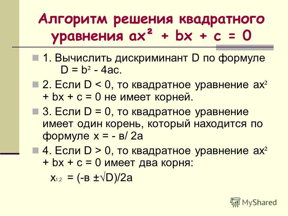 Алгоритм решения квадратного уравнения ах² + bx + c = 0 1. Вычислить дискриминант D по формуле D = b ² - 4ас. 2. Если D < 0, то квадратное уравнение ах ² + bx + c = 0 не имеет корней. 3. Если D = 0, то квадратное уравнение имеет один корень, который