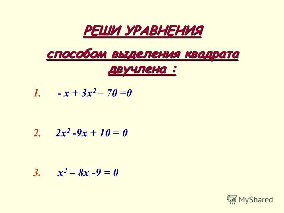 РЕШИ УРАВНЕНИЯ способом выделения квадрата двучлена : 1. - х + 3х 2 – 70 =0 2. 2х 2 -9х + 10 = 0 3. х 2 – 8х -9 = 0