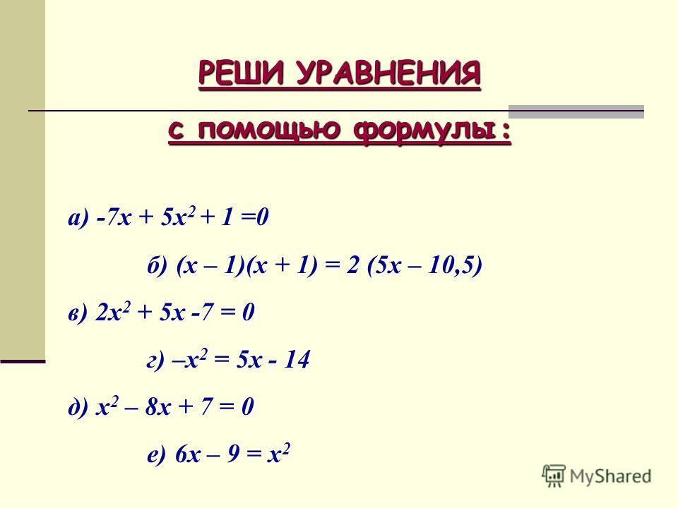 РЕШИ УРАВНЕНИЯ с помощью формулы : а) -7х + 5х 2 + 1 =0 б) (х – 1)(х + 1) = 2 (5х – 10,5) в) 2х 2 + 5х -7 = 0 г) –х 2 = 5х - 14 д) х 2 – 8х + 7 = 0 е) 6х – 9 = х 2