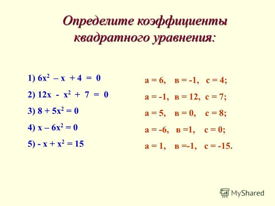 1) 6х 2 – х + 4 = 0 2) 12х - х 2 + 7 = 0 3) 8 + 5х 2 = 0 4) х – 6х 2 = 0 5) - х + х 2 = 15 а = 6, в = -1, с = 4; а = -1, в = 12, с = 7; а = 5, в = 0, с = 8; а = -6, в =1, с = 0; а = 1, в =-1, с = -15. Определите коэффициенты квадратного уравнения: