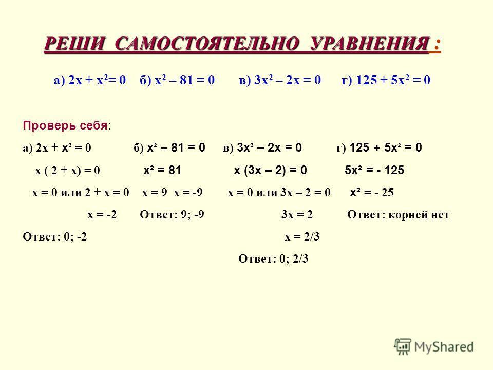 РЕШИ САМОСТОЯТЕЛЬНО УРАВНЕНИЯ РЕШИ САМОСТОЯТЕЛЬНО УРАВНЕНИЯ : а) 2х + х 2 = 0 б) х 2 – 81 = 0 в) 3х 2 – 2х = 0 г) 125 + 5х 2 = 0 Проверь себя: а) 2х + х ² = 0 б) х ² – 81 = 0 в) 3х ² – 2х = 0 г) 125 + 5х ² = 0 х ( 2 + х) = 0 х² = 81 х (3х – 2) = 0 5х