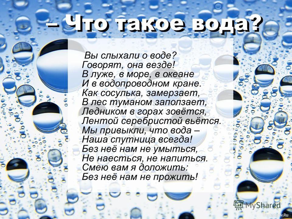 – Что такое вода? Вы слыхали о воде? Говорят, она везде! В луже, в море, в океане И в водопроводном кране. Как сосулька, замерзает, В лес туманом заползает, Ледником в горах зовётся, Лентой серебристой вьётся. Мы привыкли, что вода – Наша спутница вс