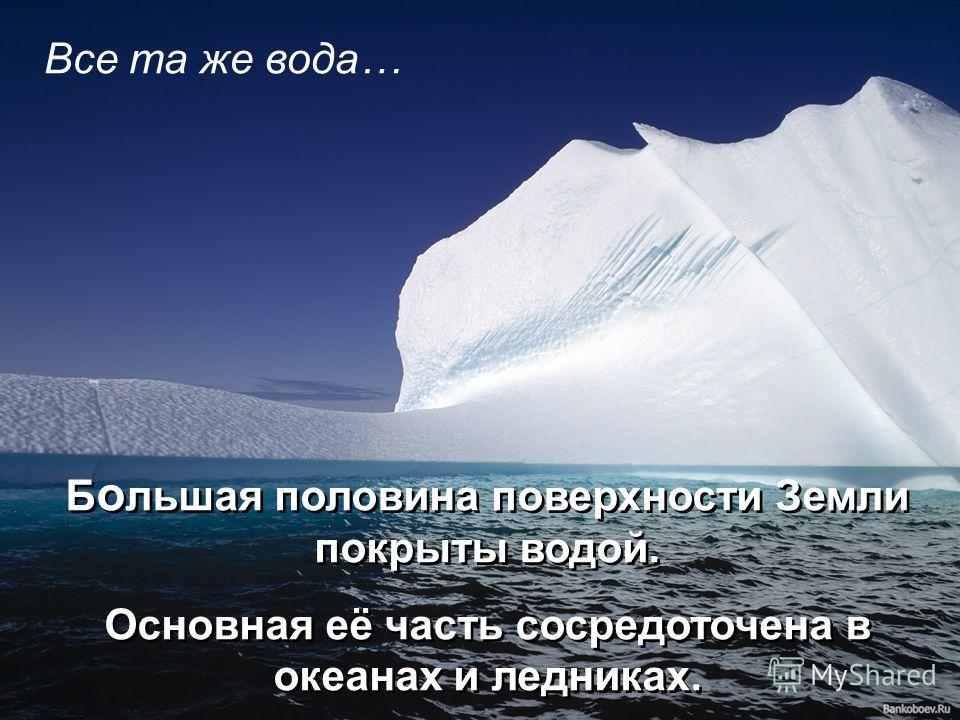 Все та же вода… Б о льшая половина поверхности Земли покрыты водой. Основная её часть сосредоточена в океанах и ледниках. Б о льшая половина поверхности Земли покрыты водой. Основная её часть сосредоточена в океанах и ледниках.