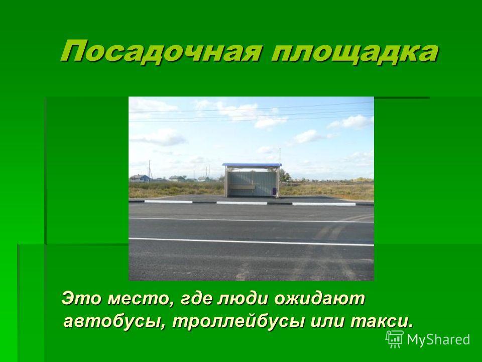 Посадочная площадка Посадочная площадка Это место, где люди ожидают автобусы, троллейбусы или такси. Это место, где люди ожидают автобусы, троллейбусы или такси.