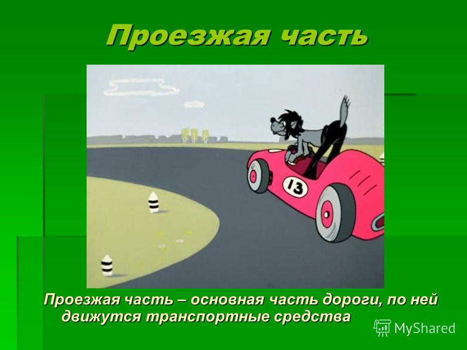 Проезжая часть Проезжая часть Проезжая часть – основная часть дороги, по ней движутся транспортные средства