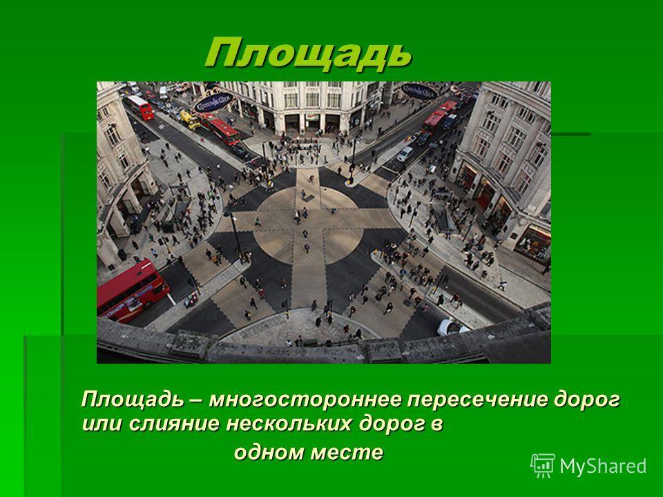 Площадь Площадь Площадь – многостороннее пересечение дорог или слияние нескольких дорог в Площадь – многостороннее пересечение дорог или слияние нескольких дорог в одном месте одном месте
