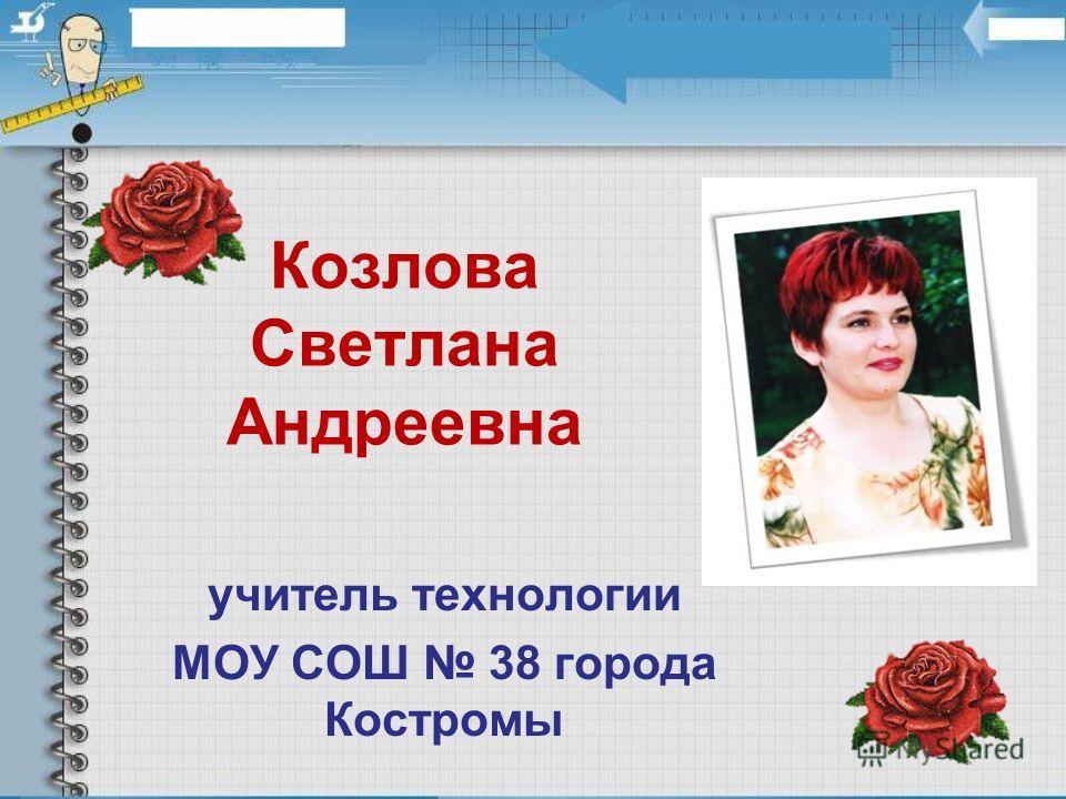 Козлова Светлана Андреевна учитель технологии МОУ СОШ 38 города Костромы