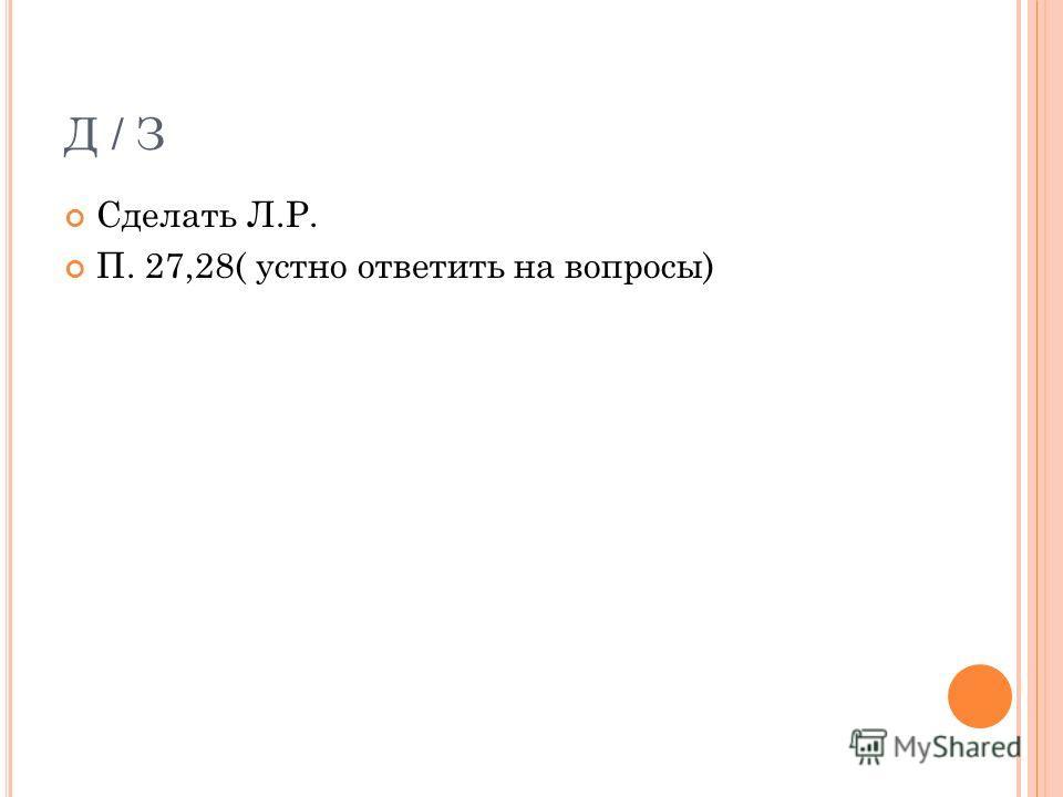 Д / З Сделать Л.Р. П. 27,28( устно ответить на вопросы)