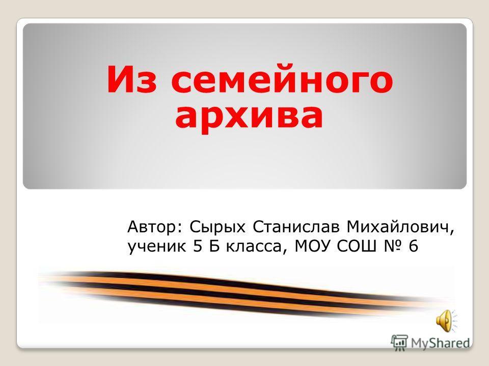 Из семейного архива Автор: Сырых Станислав Михайлович, ученик 5 Б класса, МОУ СОШ 6