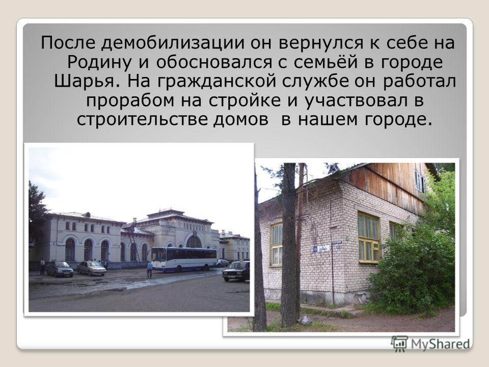 После демобилизации он вернулся к себе на Родину и обосновался с семьёй в городе Шарья. На гражданской службе он работал прорабом на стройке и участвовал в строительстве домов в нашем городе.