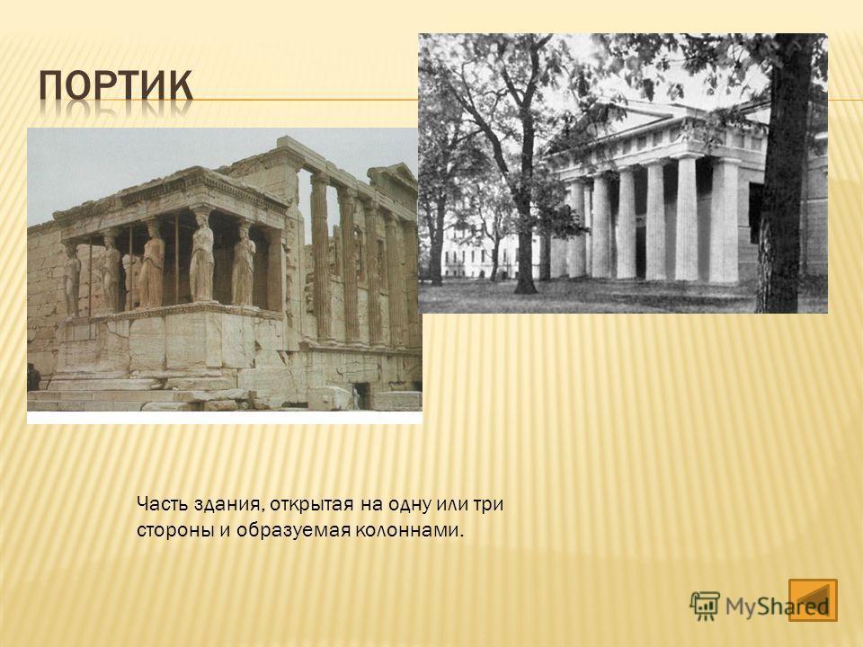 Часть здания, открытая на одну или три стороны и образуемая колоннами.