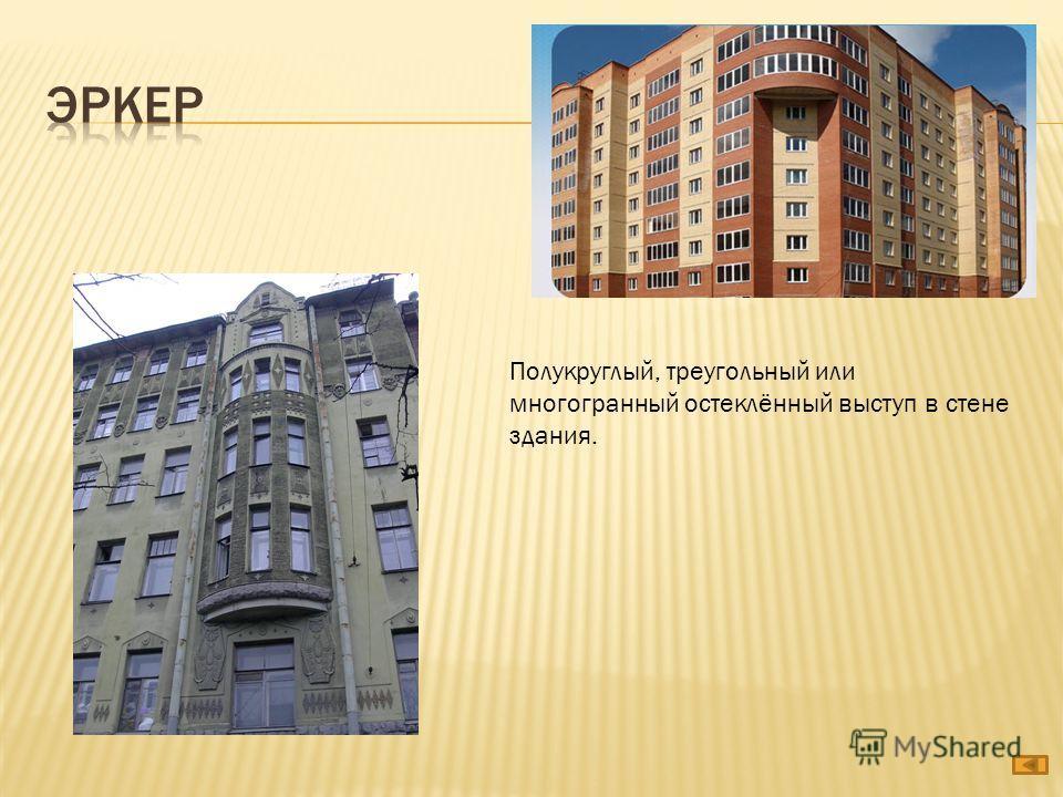 Полукруглый, треугольный или многогранный остеклённый выступ в стене здания.