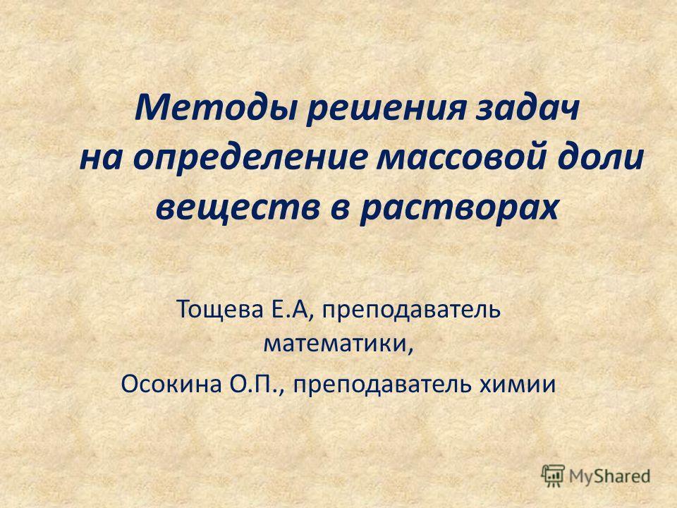 Методы решения задач на определение массовой доли веществ в растворах Тощева Е.А, преподаватель математики, Осокина О.П., преподаватель химии