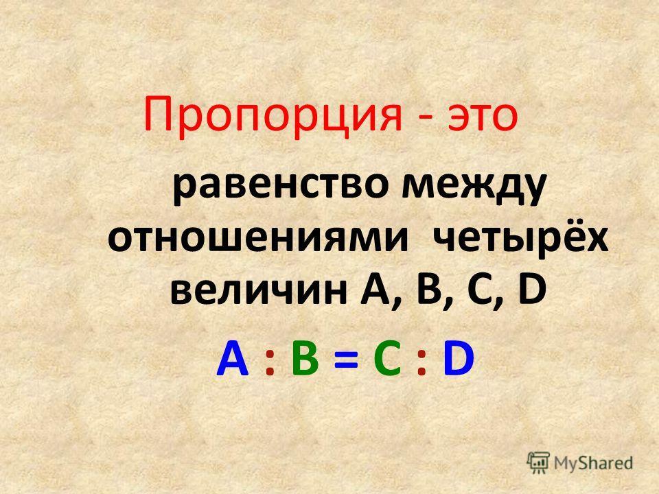 Пропорция - это равенство между отношениями четырёх величин А, В, С, D A : B = C : D