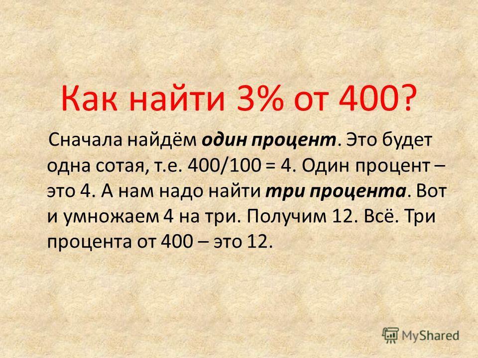 Как найти 3% от 400? Сначала найдём один процент. Это будет одна сотая, т.е. 400/100 = 4. Один процент – это 4. А нам надо найти три процента. Вот и умножаем 4 на три. Получим 12. Всё. Три процента от 400 – это 12.