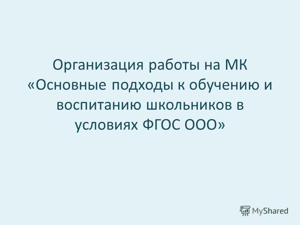 Организация работы на МК «Основные подходы к обучению и воспитанию школьников в условиях ФГОС ООО»