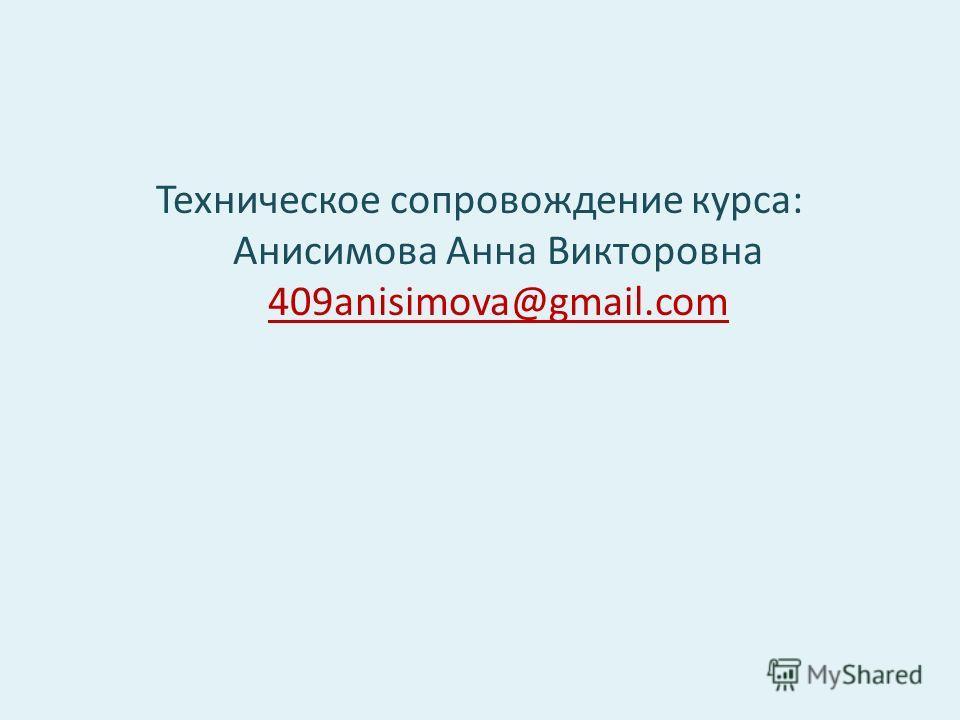 Техническое сопровождение курса: Анисимова Анна Викторовна 409anisimova@gmail.com 409anisimova@gmail.com