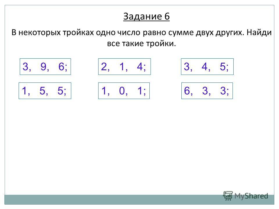 В некоторых тройках одно число равно сумме двух других. Найди все такие тройки. 1, 5, 5; 2, 1, 4;3, 4, 5;3, 9, 6; 1, 0, 1;6, 3, 3; Задание 6