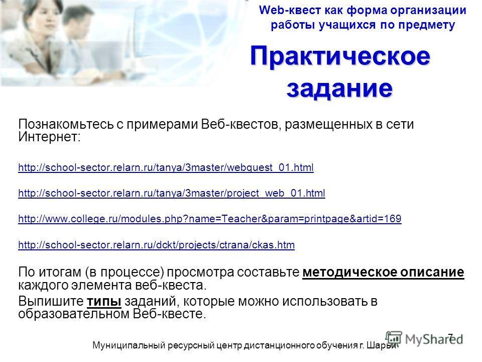 Муниципальный ресурсный центр дистанционного обучения г. Шарьи 7 Практическое задание Познакомьтесь с примерами Веб-квестов, размещенных в сети Интернет: http://school-sector.relarn.ru/tanya/3master/webquest_01.html http://school-sector.relarn.ru/tan