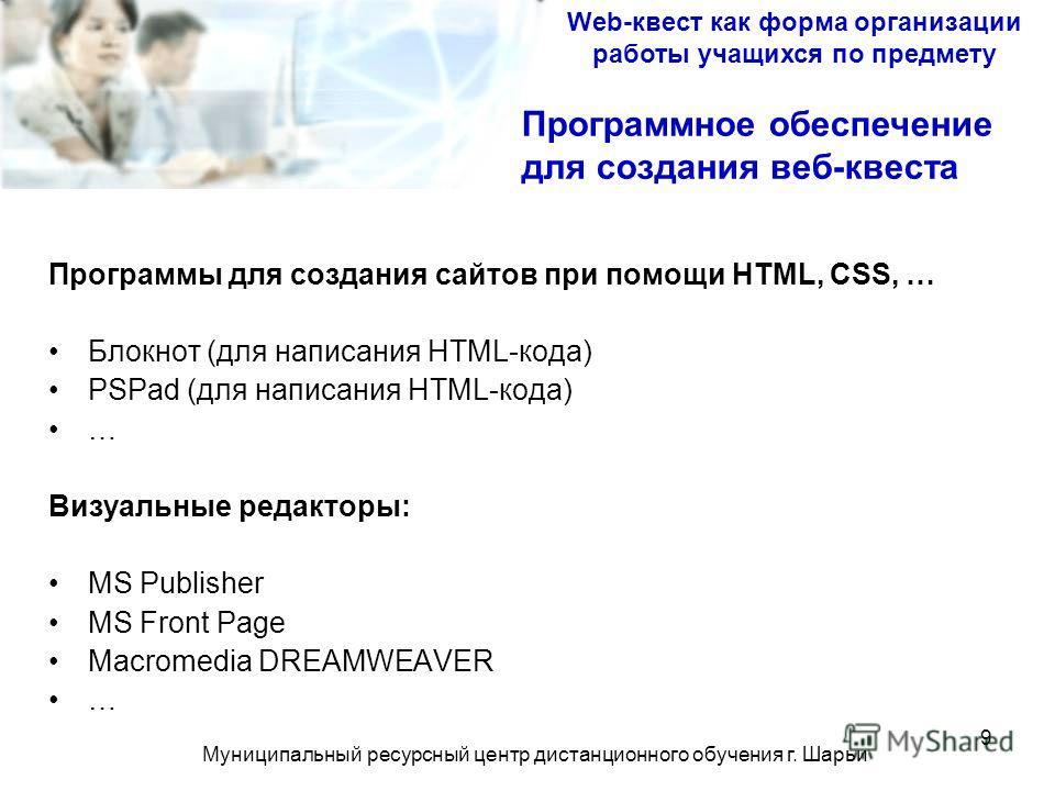 Муниципальный ресурсный центр дистанционного обучения г. Шарьи 9 Программы для создания сайтов при помощи HTML, CSS, … Блокнот (для написания HTML-кода) PSPad (для написания HTML-кода) … Визуальные редакторы: MS Publisher MS Front Page Macromedia DRE