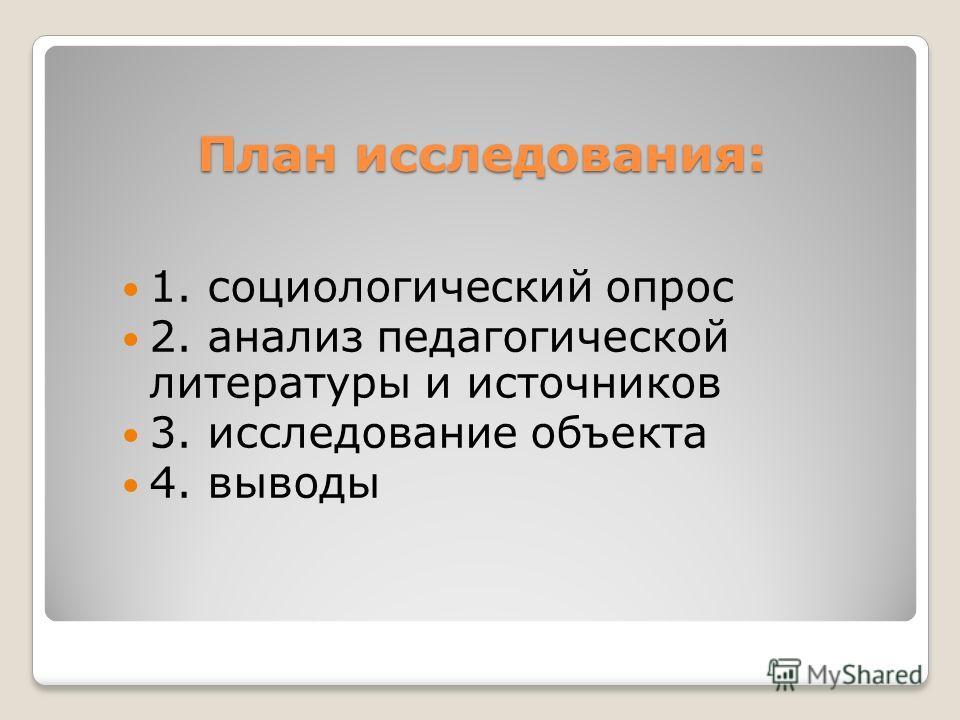 План исследования: 1. социологический опрос 2. анализ педагогической литературы и источников 3. исследование объекта 4. выводы