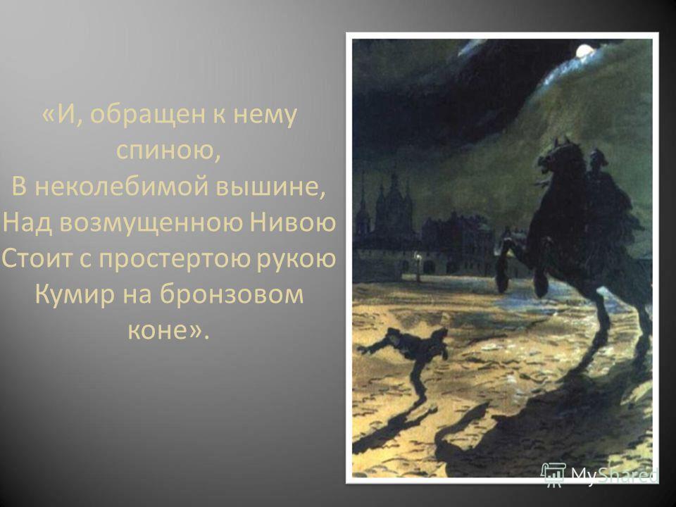 «И, обращен к нему спиною, В неколебимой вышине, Над возмущенною Нивою Стоит с простертою рукою Кумир на бронзовом коне».