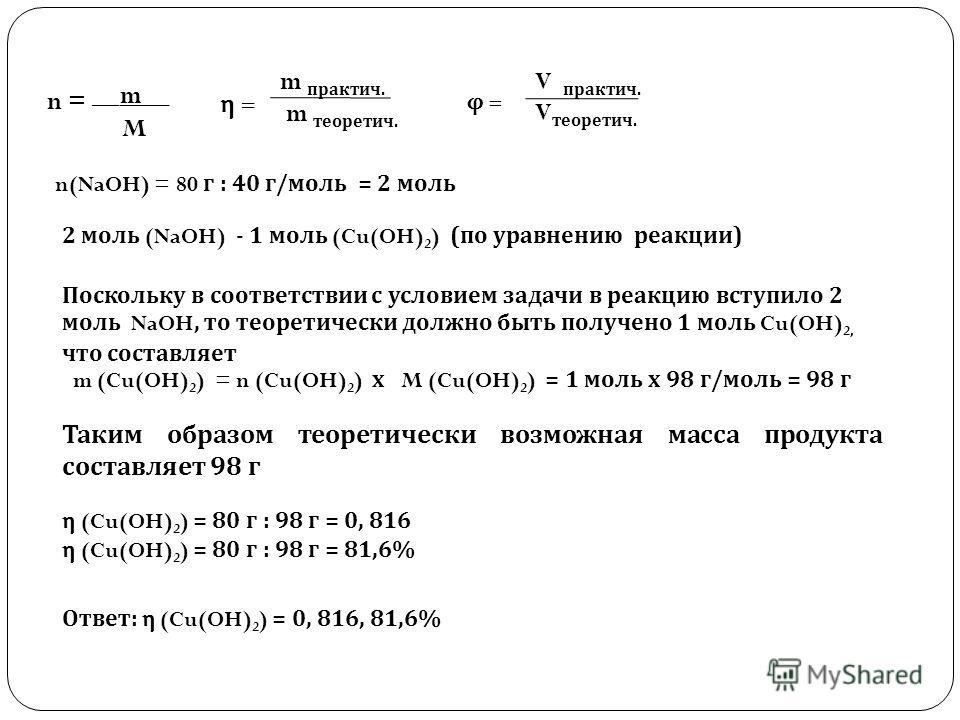 n = __m__ M η = m практич. m теоретич. φ = V практич. V теоретич. n(NaOH) = 80 г : 40 г/моль = 2 моль 2 моль (NaOH) - 1 моль (Cu(OH) 2 ) (по уравнению реакции) Поскольку в соответствии с условием задачи в реакцию вступило 2 моль NaOH, то теоретически