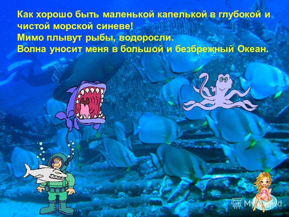 Как хорошо быть маленькой капелькой в глубокой и чистой морской синеве! Мимо плывут рыбы, водоросли. Волна уносит меня в большой и безбрежный Океан.