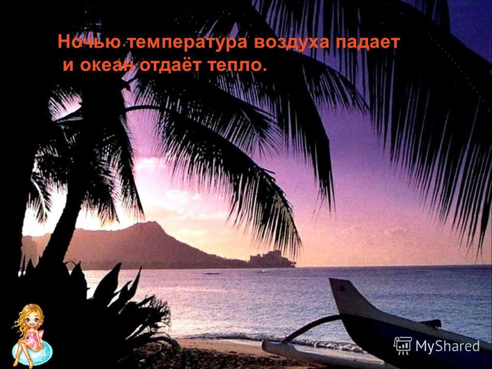 Ночью температура воздуха падает и океан отдаёт тепло.