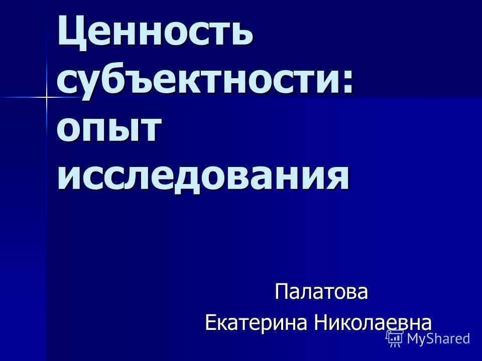 Ценность субъектности: опыт исследования Палатова Палатова Екатерина Николаевна