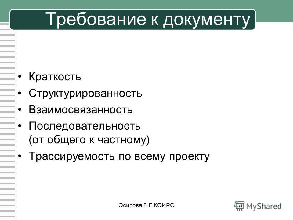 Требование к документу Краткость Структурированность Взаимосвязанность Последовательность (от общего к частному) Трассируемость по всему проекту Осипова Л.Г. КОИРО