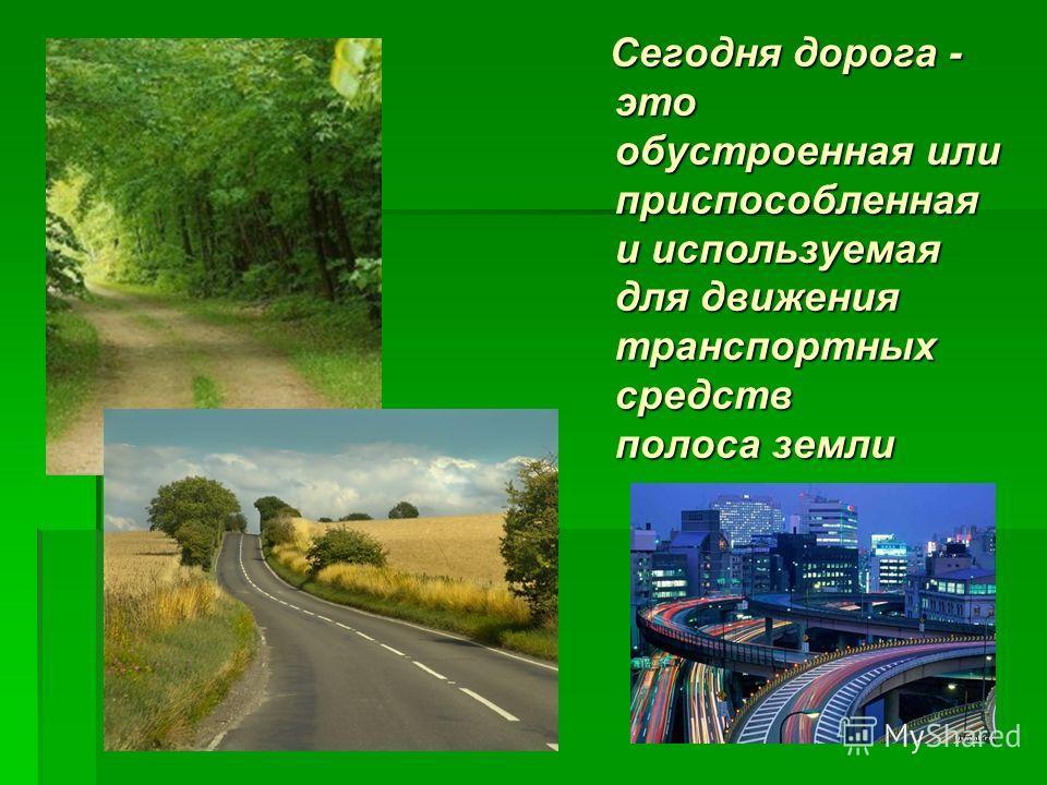 Сегодня дорога - это обустроенная или приспособленная и используемая для движения транспортных средств полоса земли Сегодня дорога - это обустроенная или приспособленная и используемая для движения транспортных средств полоса земли