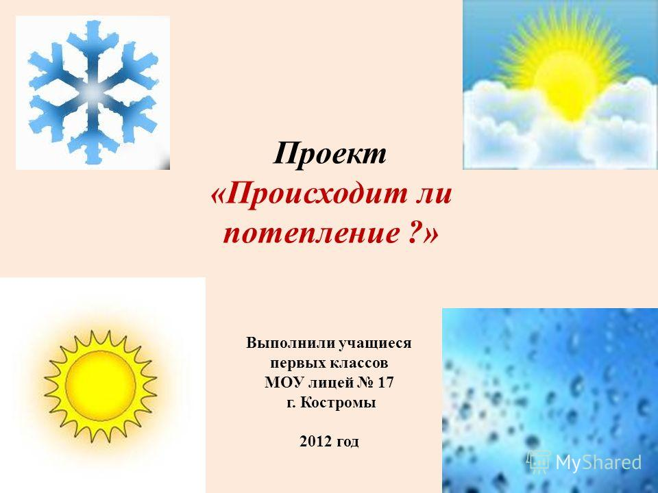 Проект «Происходит ли потепление ?» Выполнили учащиеся первых классов МОУ лицей 17 г. Костромы 2012 год