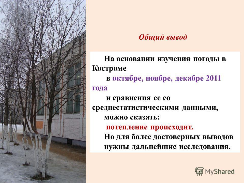 Общий вывод На основании изучения погоды в Костроме в октябре, ноябре, декабре 2011 года и сравнения ее со среднестатистическими данными, можно сказать: потепление происходит. Но для более достоверных выводов нужны дальнейшие исследования.