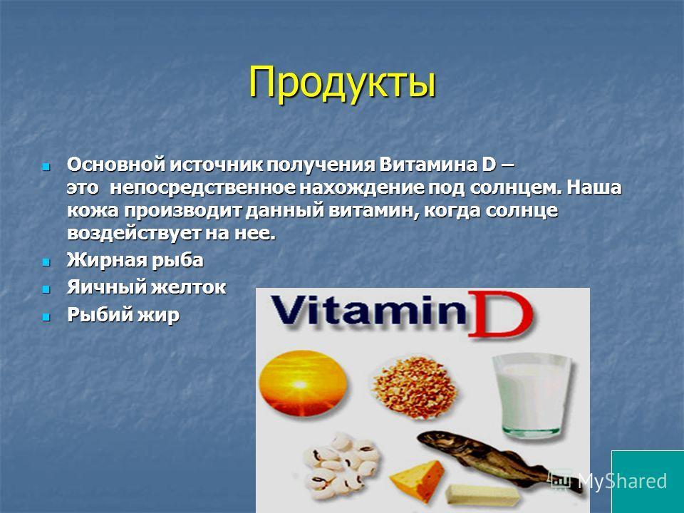 Продукты Основной источник получения Витамина D – это непосредственное нахождение под солнцем. Наша кожа производит данный витамин, когда солнце воздействует на нее. Основной источник получения Витамина D – это непосредственное нахождение под солнцем