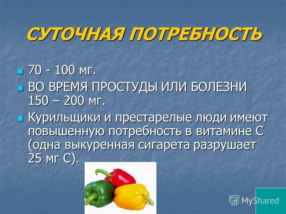 СУТОЧНАЯ ПОТРЕБНОСТЬ 70 - 100 мг. 70 - 100 мг. ВО ВРЕМЯ ПРОСТУДЫ ИЛИ БОЛЕЗНИ 150 – 200 мг. ВО ВРЕМЯ ПРОСТУДЫ ИЛИ БОЛЕЗНИ 150 – 200 мг. Курильщики и престарелые люди имеют повышенную потребность в витамине С (одна выкуренная сигарета разрушает 25 мг С