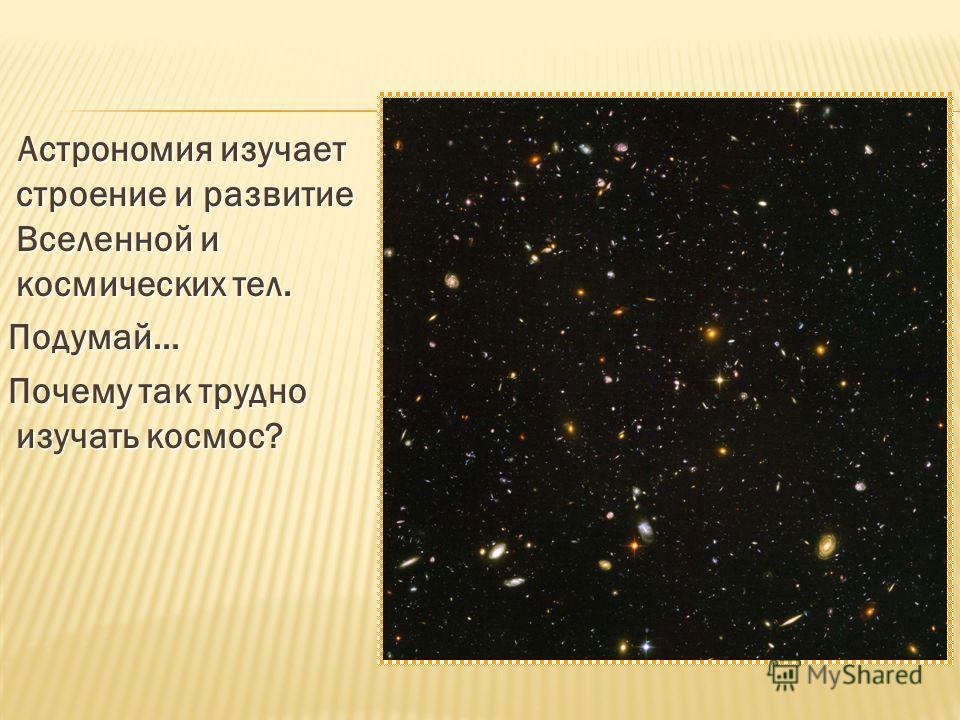 Астрономия изучает строение и развитие Вселенной и космических тел. Астрономия изучает строение и развитие Вселенной и космических тел. Подумай… Подумай… Почему так трудно изучать космос? Почему так трудно изучать космос?