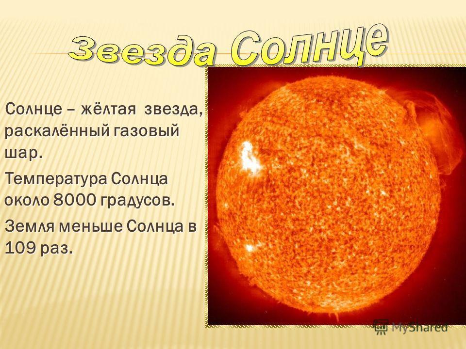 Солнце – жёлтая звезда, раскалённый газовый шар. Солнце – жёлтая звезда, раскалённый газовый шар. Температура Солнца около 8000 градусов. Температура Солнца около 8000 градусов. Земля меньше Солнца в 109 раз. Земля меньше Солнца в 109 раз.