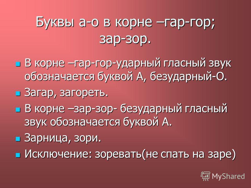 Буквы а-о в корне –гар-гор; зар-зор. В корне –гар-гор-ударный гласный звук обозначается буквой А, безударный-О. Загар, загореть. В корне –зар-зор- безударный гласный звук обозначается буквой А. Зарница, зори. Исключение: зоревать(не спать на заре)