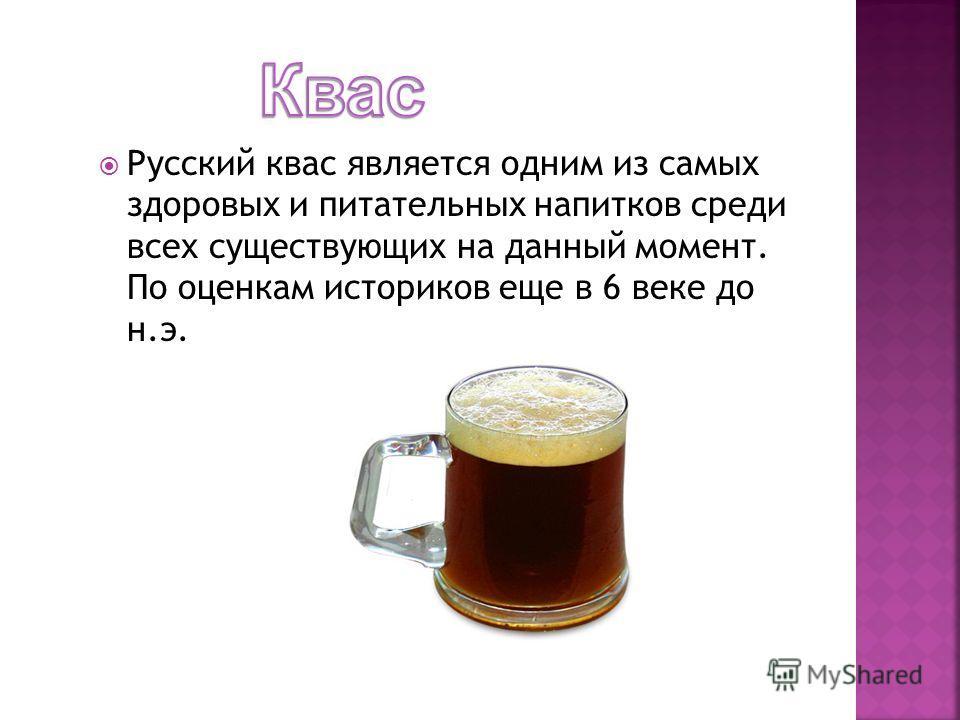 Русский квас является одним из самых здоровых и питательных напитков среди всех существующих на данный момент. По оценкам историков еще в 6 веке до н.э.