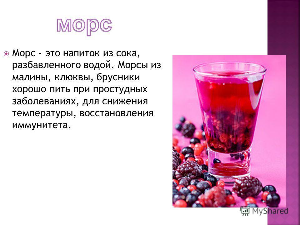 Морс - это напиток из сока, разбавленного водой. Морсы из малины, клюквы, брусники хорошо пить при простудных заболеваниях, для снижения температуры, восстановления иммунитета.