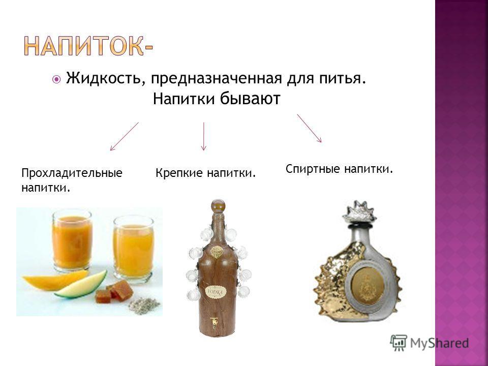 Жидкость, предназначенная для питья. Напитки бывают Прохладительные напитки. Крепкие напитки. Спиртные напитки.