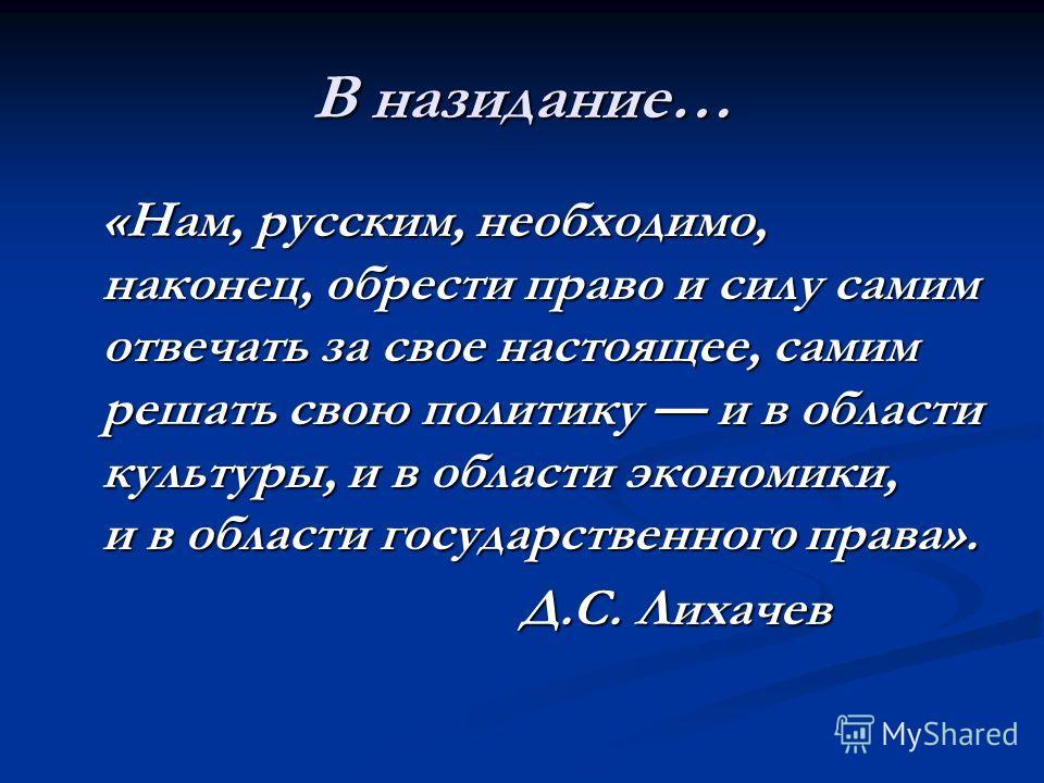В назидание… «Нам, русским, необходимо, наконец, обрести право и силу самим отвечать за свое настоящее, самим решать свою политику и в области культуры, и в области экономики, и в области государственного права». «Нам, русским, необходимо, наконец, о