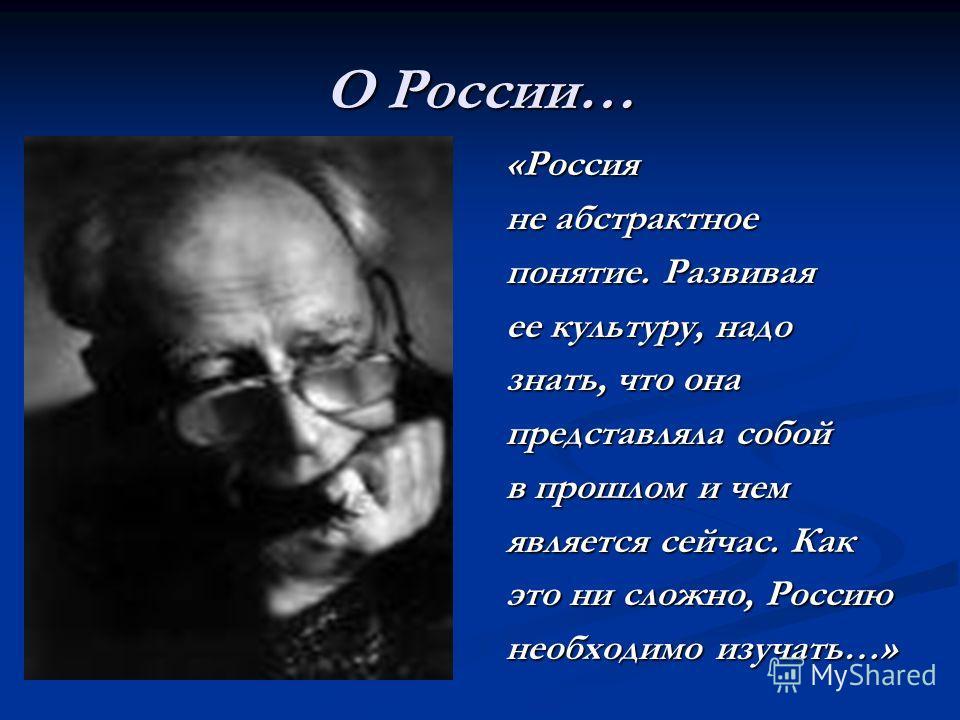 О России… «Россияне абстрактное понятие. Развивая ее культуру, надо знать, что она представляла собой в прошлом и чем является сейчас. Как это ни сложно, Россию необходимо изучать…»